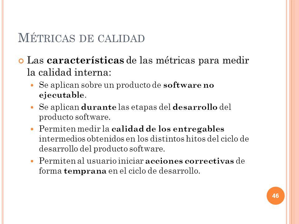 M ÉTRICAS DE CALIDAD Las características de las métricas para medir la calidad interna: Se aplican sobre un producto de software no ejecutable. Se apl