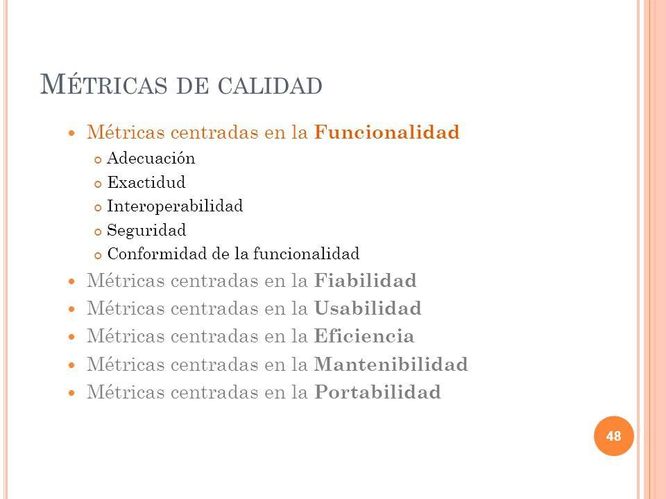 M ÉTRICAS DE CALIDAD Métricas centradas en la Funcionalidad Adecuación Exactidud Interoperabilidad Seguridad Conformidad de la funcionalidad Métricas