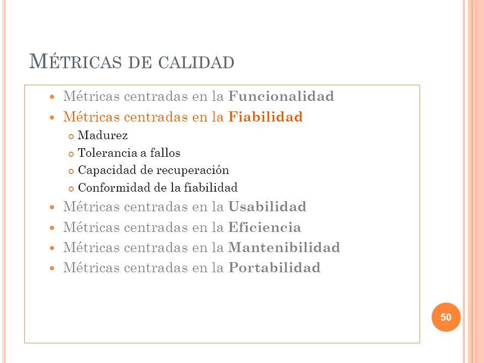 M ÉTRICAS DE CALIDAD Métricas centradas en la Funcionalidad Métricas centradas en la Fiabilidad Madurez Tolerancia a fallos Capacidad de recuperación
