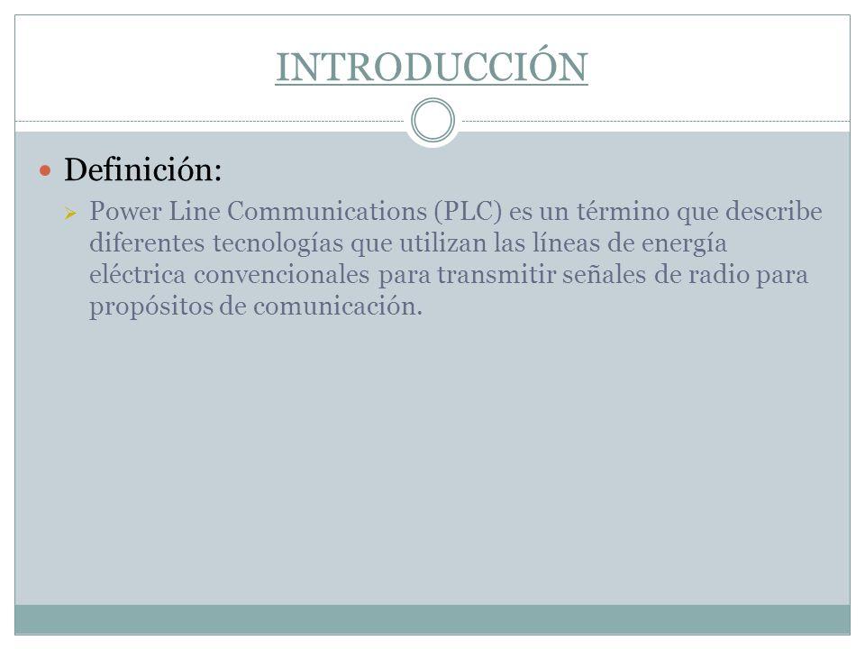 INTRODUCCIÓN Definición: Power Line Communications (PLC) es un término que describe diferentes tecnologías que utilizan las líneas de energía eléctric