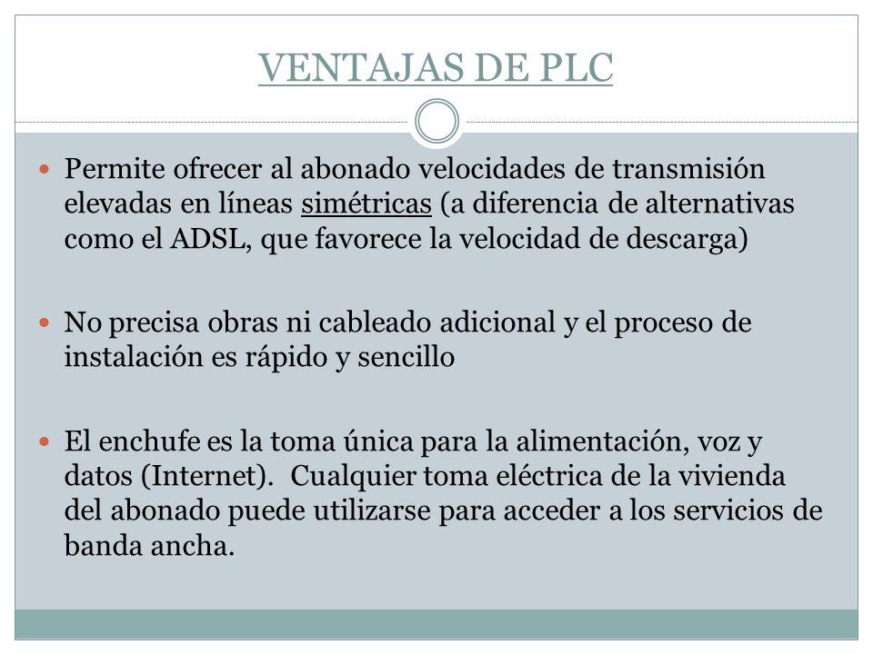 VENTAJAS DE PLC Permite ofrecer al abonado velocidades de transmisión elevadas en líneas simétricas (a diferencia de alternativas como el ADSL, que fa
