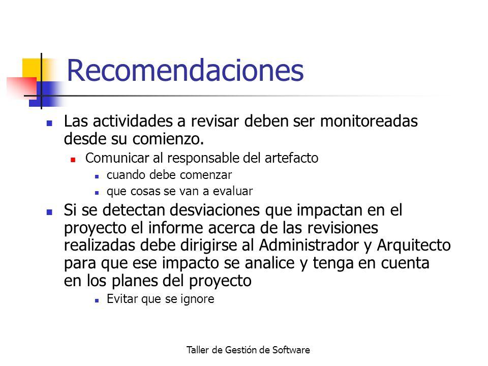 Taller de Gestión de Software Recomendaciones Las actividades a revisar deben ser monitoreadas desde su comienzo. Comunicar al responsable del artefac