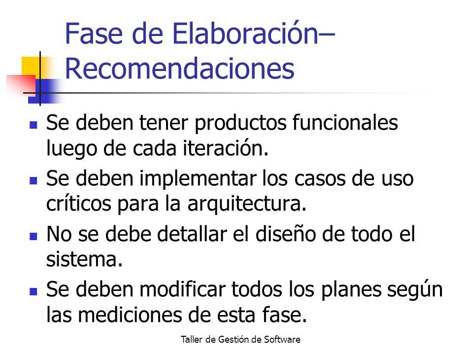 Taller de Gestión de Software Fase de Elaboración– Recomendaciones Se deben tener productos funcionales luego de cada iteración. Se deben implementar