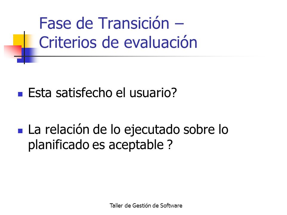Taller de Gestión de Software Fase de Transición – Criterios de evaluación Esta satisfecho el usuario? La relación de lo ejecutado sobre lo planificad