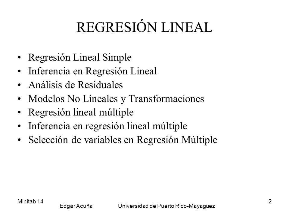 Minitab 14 Edgar Acuña Universidad de Puerto Rico-Mayaguez 2 REGRESIÓN LINEAL Regresión Lineal Simple Inferencia en Regresión Lineal Análisis de Resid