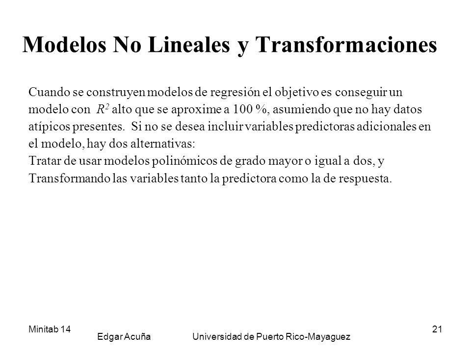 Minitab 14 Edgar Acuña Universidad de Puerto Rico-Mayaguez 21 Modelos No Lineales y Transformaciones Cuando se construyen modelos de regresión el obje