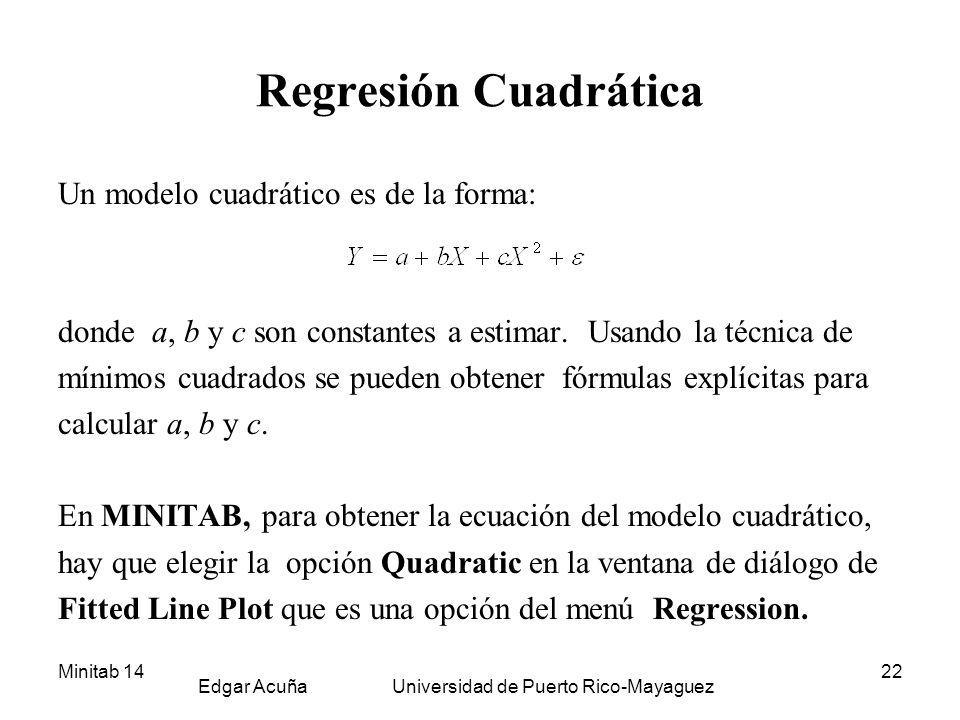 Minitab 14 Edgar Acuña Universidad de Puerto Rico-Mayaguez 22 Regresión Cuadrática Un modelo cuadrático es de la forma: donde a, b y c son constantes