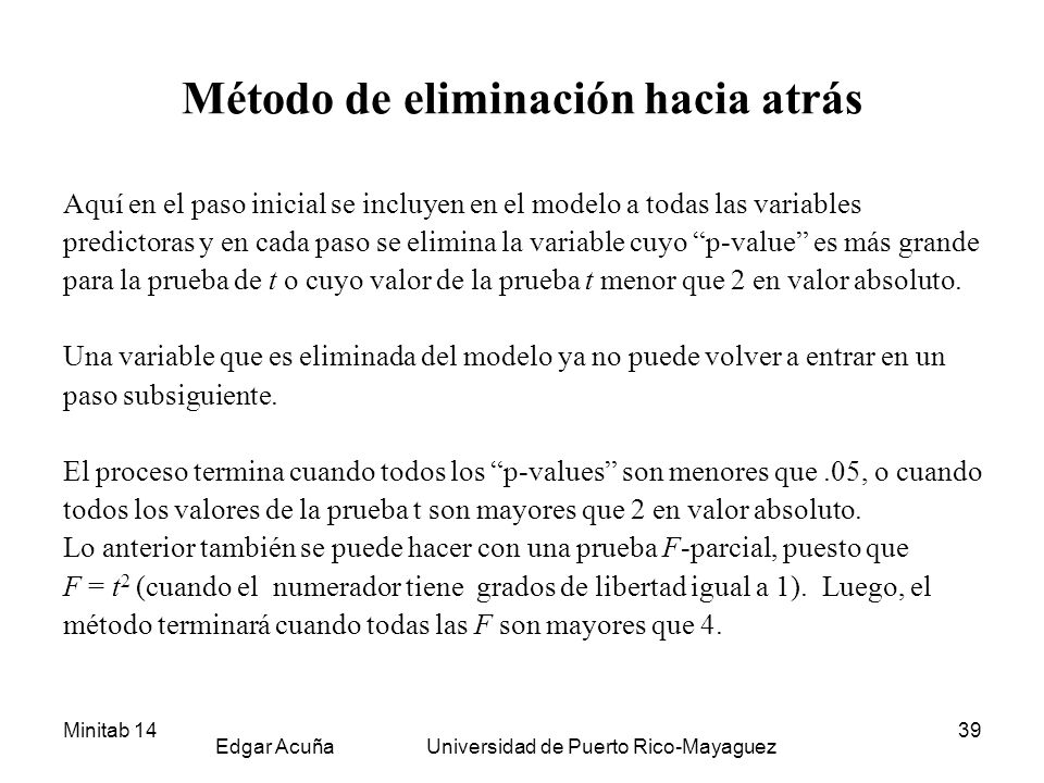 Minitab 14 Edgar Acuña Universidad de Puerto Rico-Mayaguez 39 Método de eliminación hacia atrás Aquí en el paso inicial se incluyen en el modelo a todas las variables predictoras y en cada paso se elimina la variable cuyo p-value es más grande para la prueba de t o cuyo valor de la prueba t menor que 2 en valor absoluto.