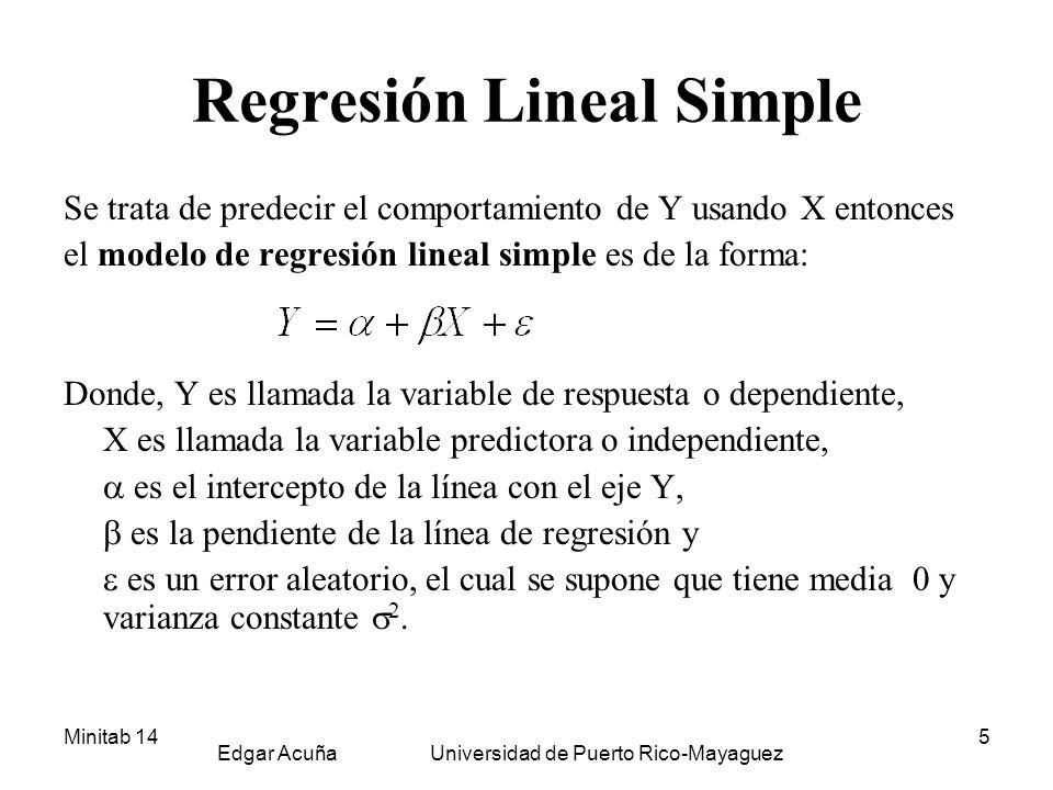 Minitab 14 Edgar Acuña Universidad de Puerto Rico-Mayaguez 6 Línea de regresión estimada El modelo de regresion lineal es estimado por la ecuacion El estimado de y el estimado de son hallados usando el método de mínimos cuadrados, que se basa en minimizar la suma de cuadrados de los errores.