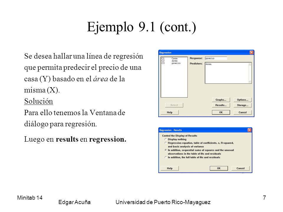 Minitab 14 Edgar Acuña Universidad de Puerto Rico-Mayaguez 8 Resultados Regression Analysis The regression equation is precio = 73168 + 38.5 area Predictor Coef StDev T P Constant 73168 12674 5.77 0.000 area 38.523 6.391 6.03 0.000 S = 14118 R-Sq = 73.6% R-Sq(adj) = 71.6% Analysis of Variance Source DF SS MS F P Regression 1 7241245891 7241245891 36.33 0.000 Residual Error 13 2591087442 199314419 Total 14 9832333333 Unusual Observations Obs area precio Fit StDev Fit Residual St Resid 14 3000 220000 188737 7923 31263 2.68R R denotes an observation with a large standardized residual