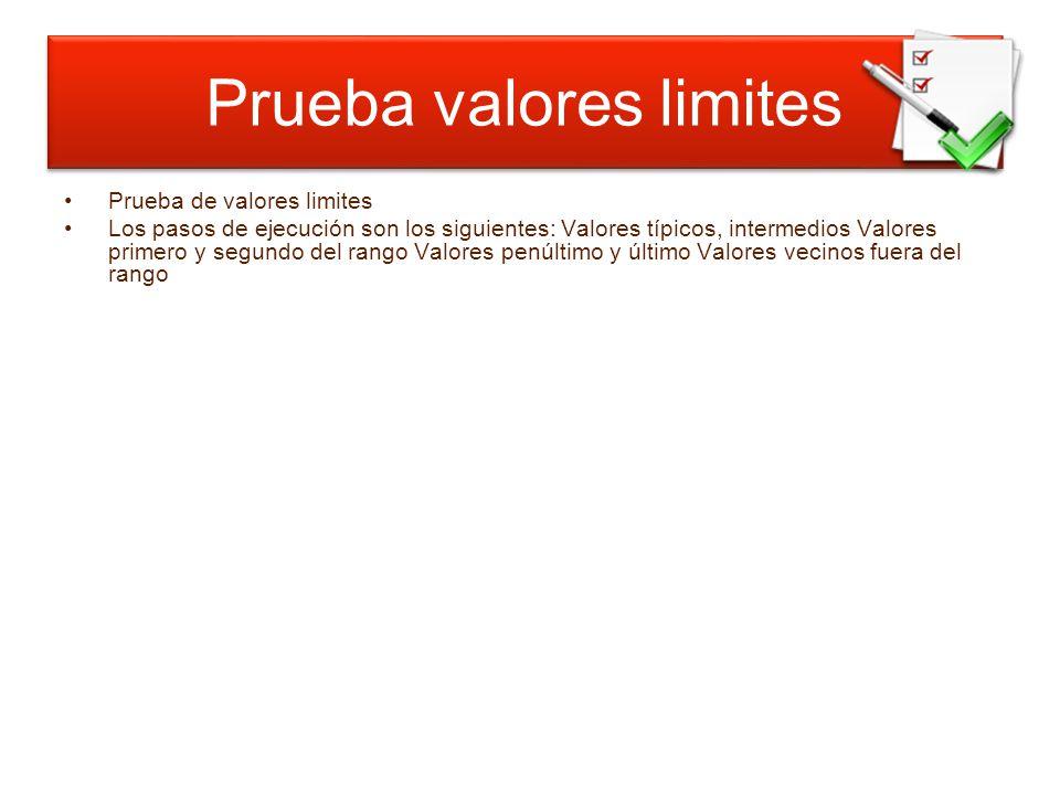 Prueba valores límites Prueba de valores limites Los pasos de ejecución son los siguientes: Valores típicos, intermedios Valores primero y segundo del rango Valores penúltimo y último Valores vecinos fuera del rango Prueba valores limites