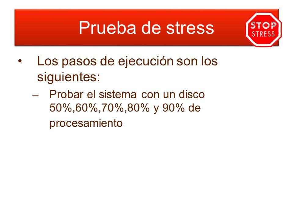Los pasos de ejecución son los siguientes: –Probar el sistema con un disco 50%,60%,70%,80% y 90% de procesamiento Prueba de stress