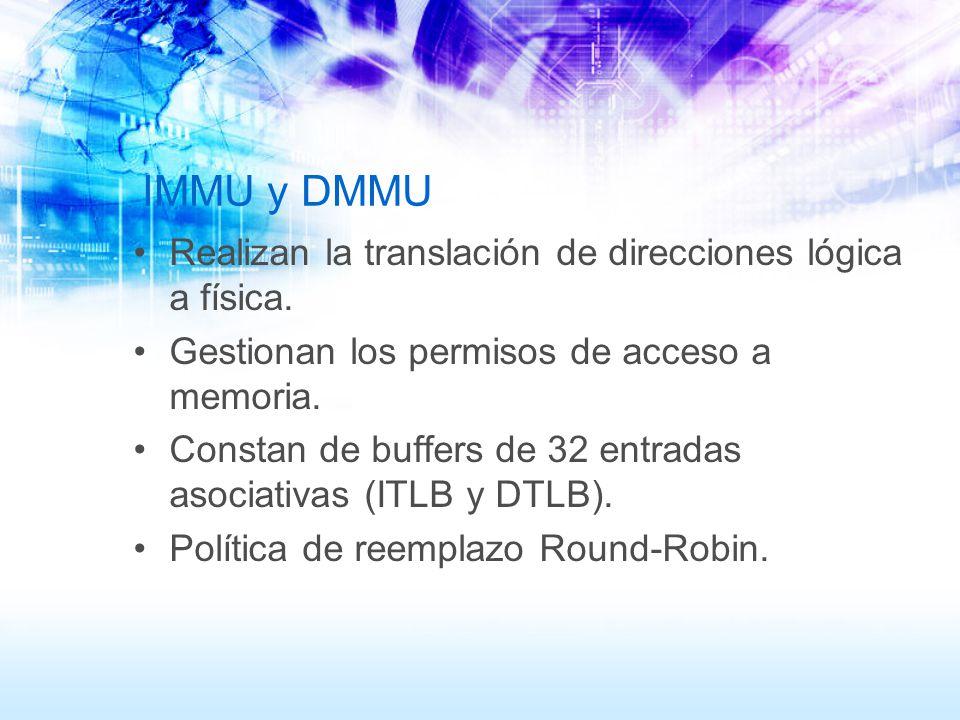 IMMU y DMMU Realizan la translación de direcciones lógica a física. Gestionan los permisos de acceso a memoria. Constan de buffers de 32 entradas asoc