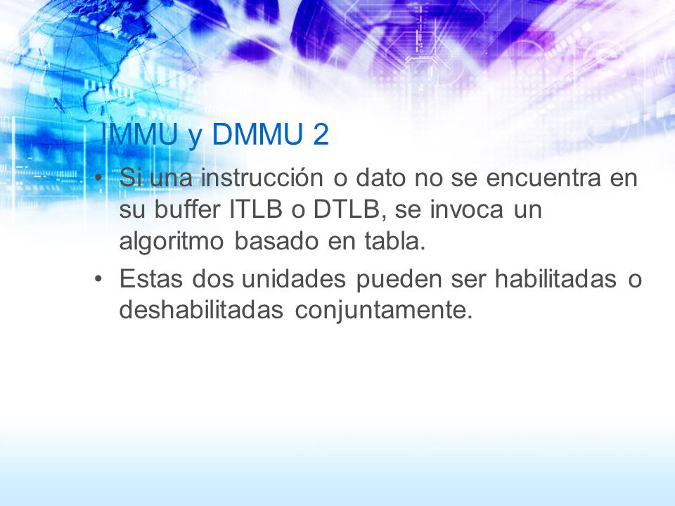 IMMU y DMMU 2 Si una instrucción o dato no se encuentra en su buffer ITLB o DTLB, se invoca un algoritmo basado en tabla. Estas dos unidades pueden se