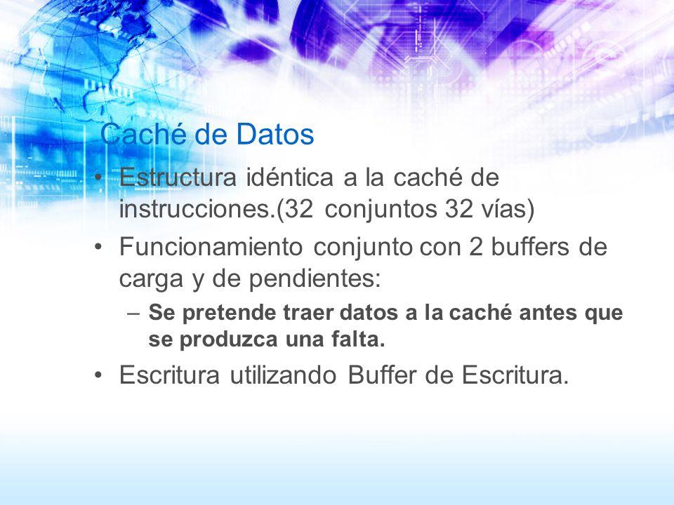 Caché de Datos Estructura idéntica a la caché de instrucciones.(32 conjuntos 32 vías) Funcionamiento conjunto con 2 buffers de carga y de pendientes:
