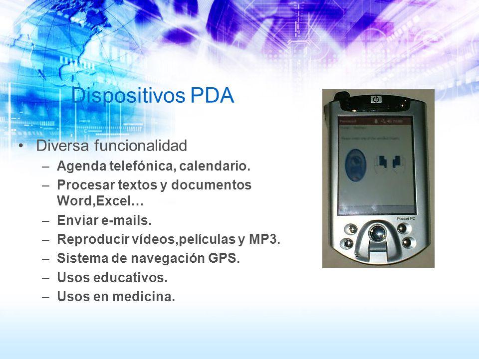 Dispositivos PDA Diversa funcionalidad –Agenda telefónica, calendario. –Procesar textos y documentos Word,Excel… –Enviar e-mails. –Reproducir vídeos,p