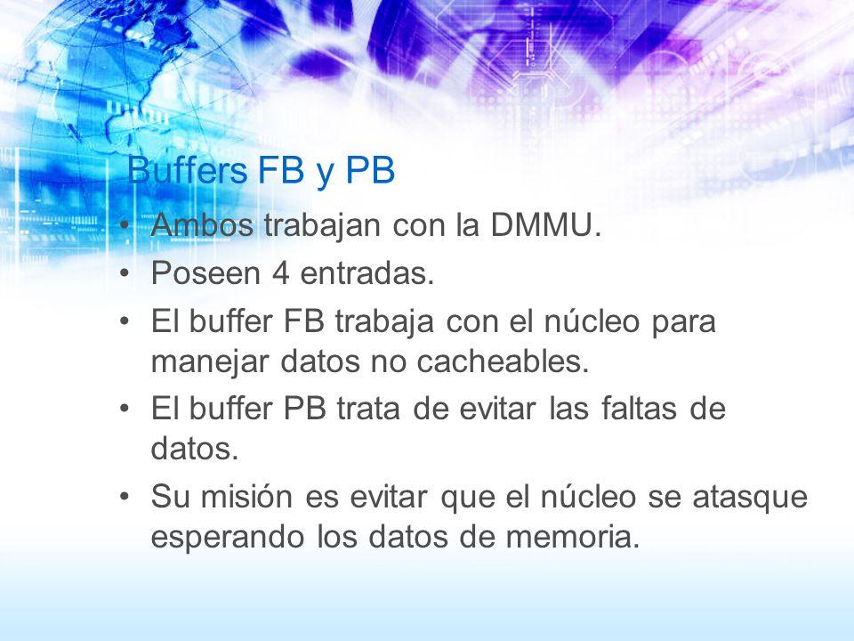 Buffers FB y PB Ambos trabajan con la DMMU. Poseen 4 entradas. El buffer FB trabaja con el núcleo para manejar datos no cacheables. El buffer PB trata