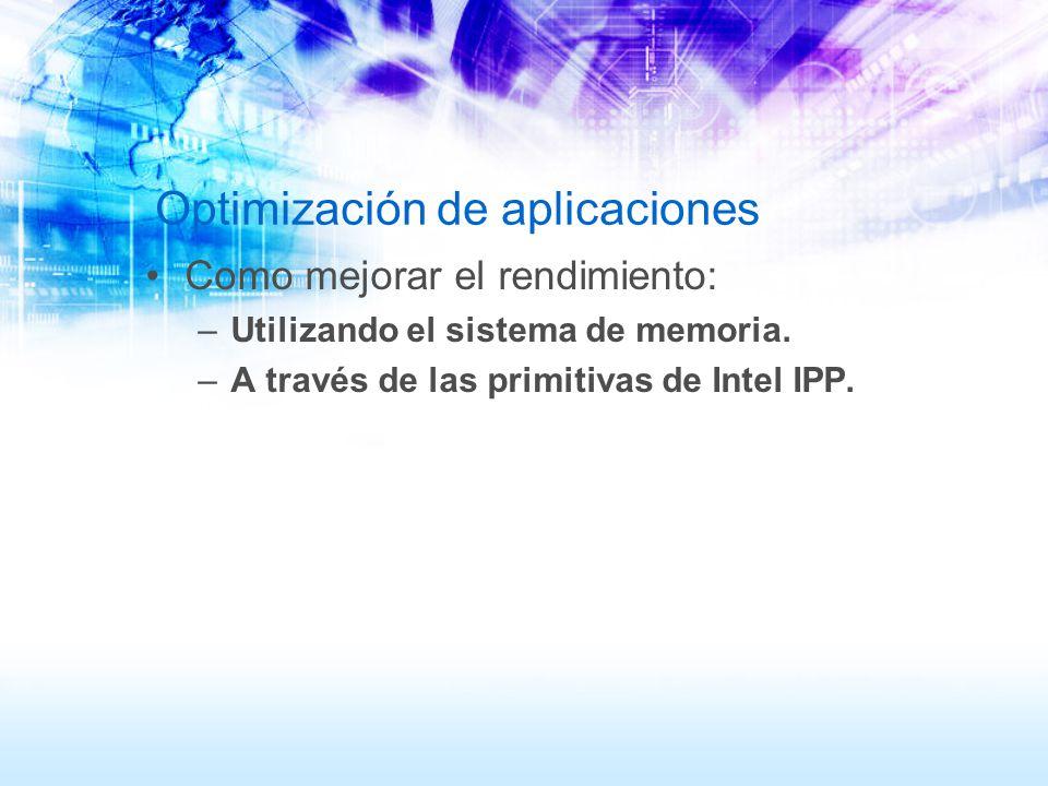 Optimización de aplicaciones Como mejorar el rendimiento: –Utilizando el sistema de memoria. –A través de las primitivas de Intel IPP.
