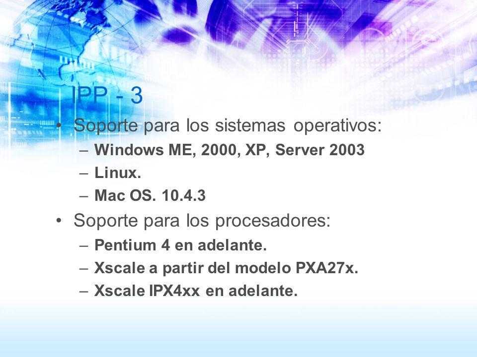 IPP - 3 Soporte para los sistemas operativos: –Windows ME, 2000, XP, Server 2003 –Linux. –Mac OS. 10.4.3 Soporte para los procesadores: –Pentium 4 en