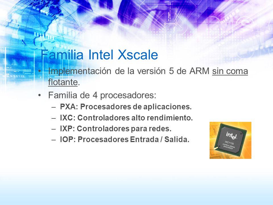 Familia Intel Xscale Implementación de la versión 5 de ARM sin coma flotante. Familia de 4 procesadores: –PXA: Procesadores de aplicaciones. –IXC: Con