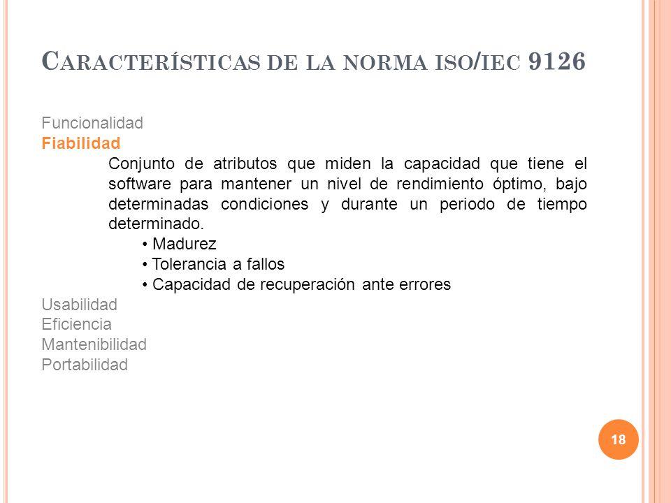 18 C ARACTERÍSTICAS DE LA NORMA ISO / IEC 9126 Funcionalidad Fiabilidad Conjunto de atributos que miden la capacidad que tiene el software para manten
