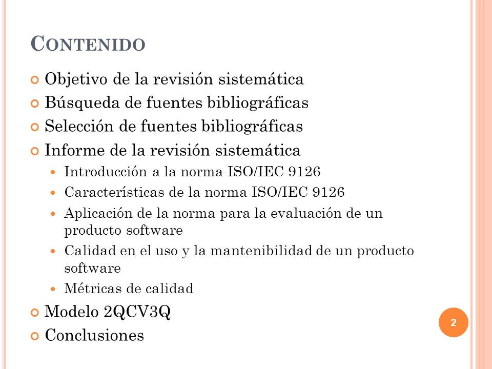 C ONTENIDO Objetivo de la revisión sistemática Búsqueda de fuentes bibliográficas Selección de fuentes bibliográficas Informe de la revisión sistemática Introducción a la norma ISO/IEC 9126 Características de la norma ISO/IEC 9126 Aplicación de la norma para la evaluación de un producto software Calidad en el uso y la mantenibilidad de un producto software Métricas de calidad Modelo 2QCV3Q Conclusiones 3