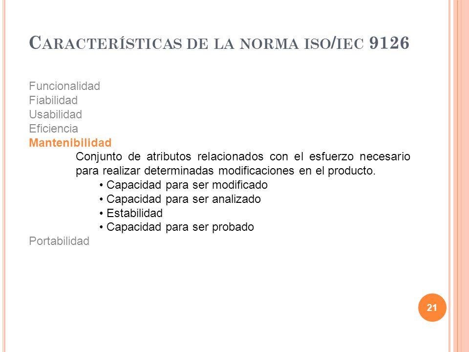 21 C ARACTERÍSTICAS DE LA NORMA ISO / IEC 9126 Funcionalidad Fiabilidad Usabilidad Eficiencia Mantenibilidad Conjunto de atributos relacionados con el