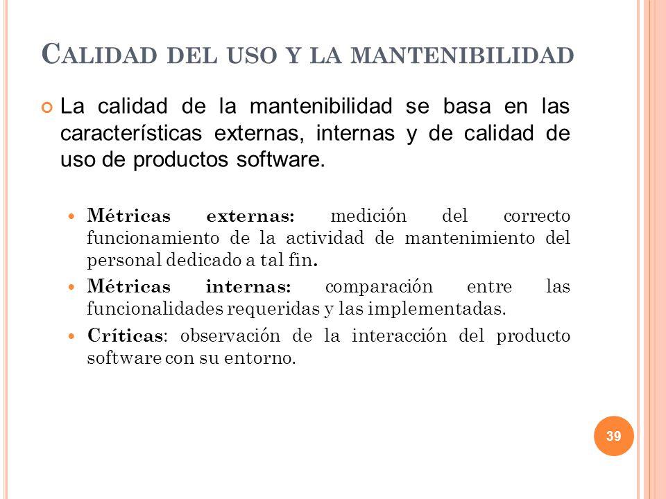 C ALIDAD DEL USO Y LA MANTENIBILIDAD La calidad de la mantenibilidad se basa en las características externas, internas y de calidad de uso de productos software.