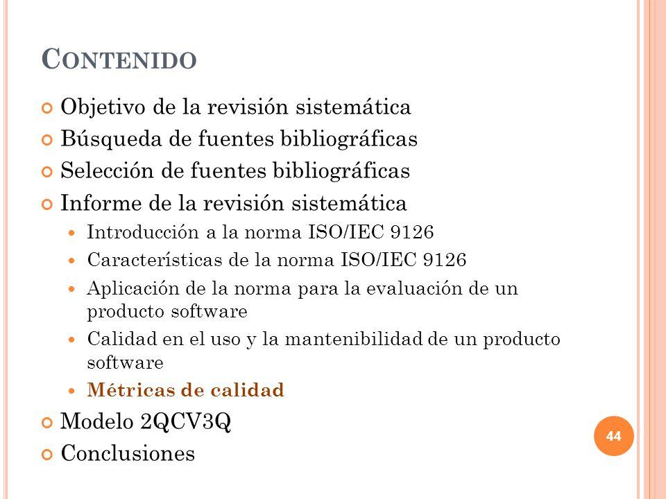 C ONTENIDO Objetivo de la revisión sistemática Búsqueda de fuentes bibliográficas Selección de fuentes bibliográficas Informe de la revisión sistemática Introducción a la norma ISO/IEC 9126 Características de la norma ISO/IEC 9126 Aplicación de la norma para la evaluación de un producto software Calidad en el uso y la mantenibilidad de un producto software Métricas de calidad Modelo 2QCV3Q Conclusiones 44