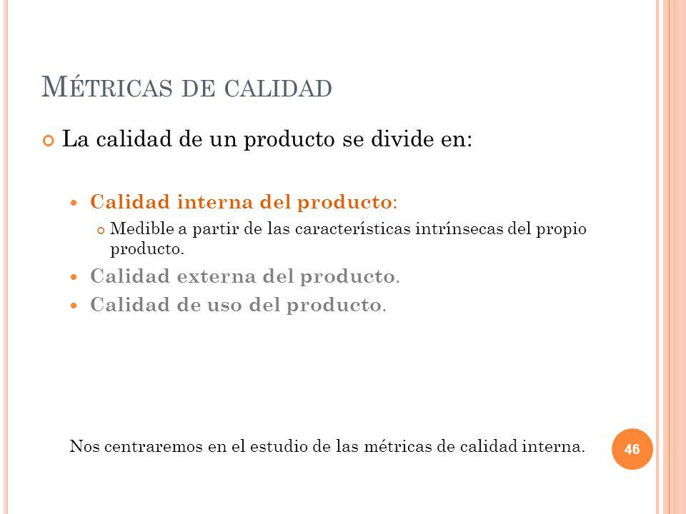 M ÉTRICAS DE CALIDAD La calidad de un producto se divide en: Calidad interna del producto : Medible a partir de las características intrínsecas del pr