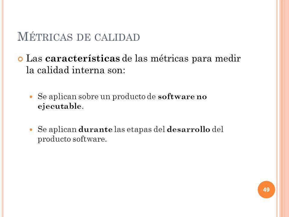 M ÉTRICAS DE CALIDAD Las características de las métricas para medir la calidad interna son: Se aplican sobre un producto de software no ejecutable. Se