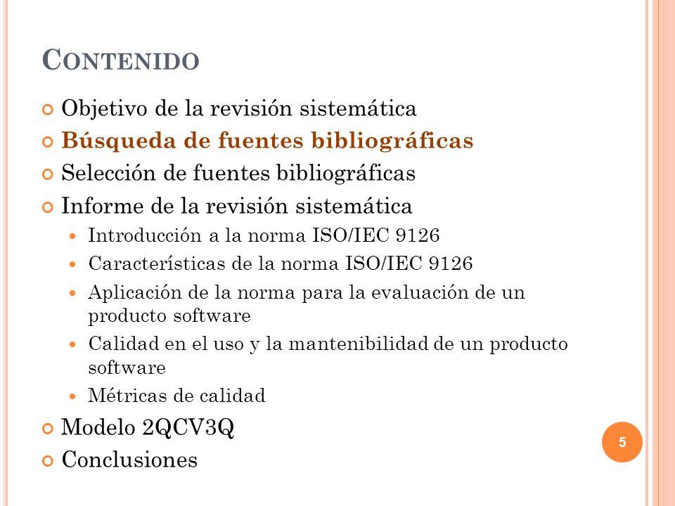 C ONTENIDO Objetivo de la revisión sistemática Búsqueda de fuentes bibliográficas Selección de fuentes bibliográficas Informe de la revisión sistemática Introducción a la norma ISO/IEC 9126 Características de la norma ISO/IEC 9126 Aplicación de la norma para la evaluación de un producto software Calidad en el uso y la mantenibilidad de un producto software Métricas de calidad Modelo 2QCV3Q Conclusiones 5