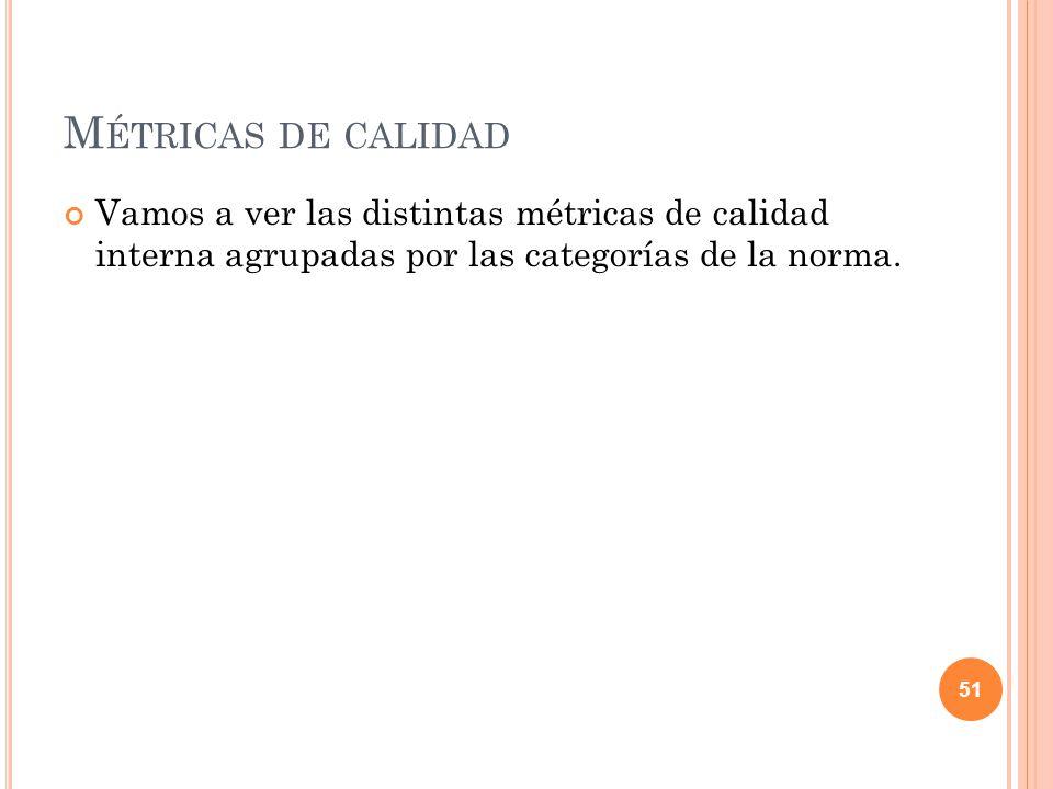M ÉTRICAS DE CALIDAD Vamos a ver las distintas métricas de calidad interna agrupadas por las categorías de la norma. 51