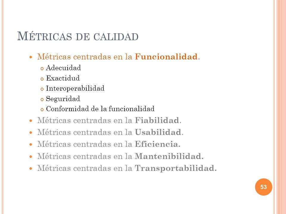 M ÉTRICAS DE CALIDAD Métricas centradas en la Funcionalidad. Adecuidad Exactidud Interoperabilidad Seguridad Conformidad de la funcionalidad Métricas