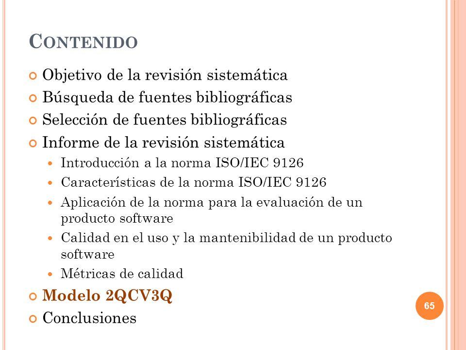 C ONTENIDO Objetivo de la revisión sistemática Búsqueda de fuentes bibliográficas Selección de fuentes bibliográficas Informe de la revisión sistemática Introducción a la norma ISO/IEC 9126 Características de la norma ISO/IEC 9126 Aplicación de la norma para la evaluación de un producto software Calidad en el uso y la mantenibilidad de un producto software Métricas de calidad Modelo 2QCV3Q Conclusiones 65