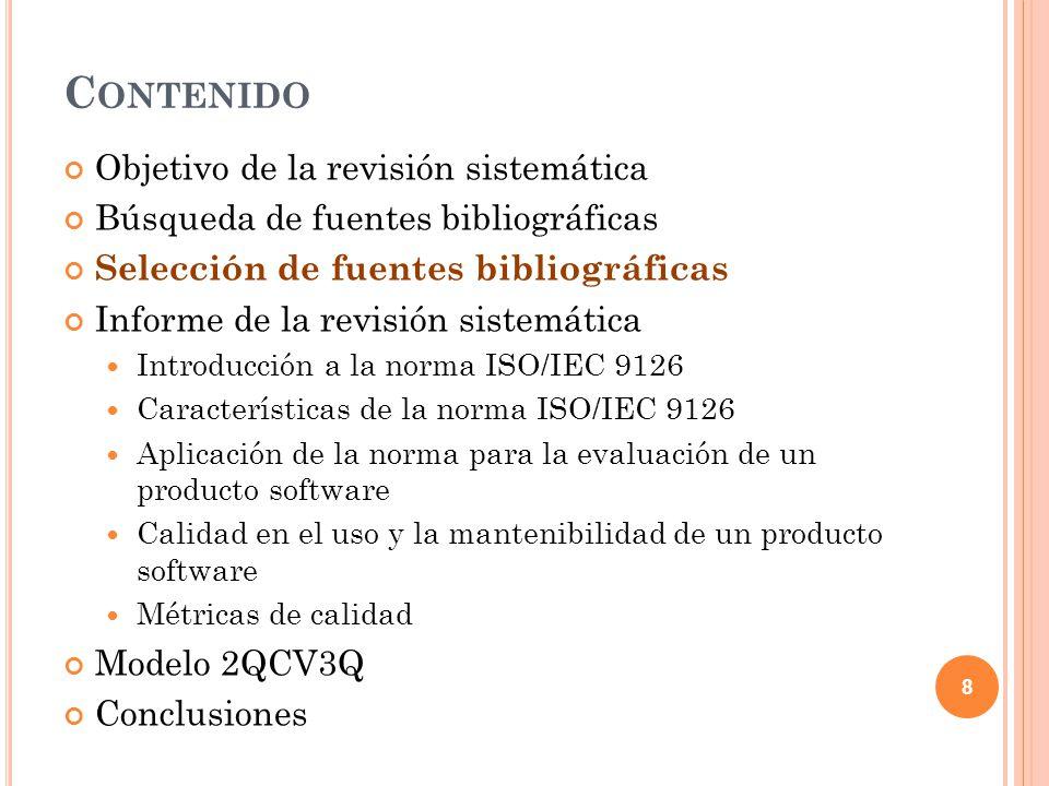 C ONTENIDO Objetivo de la revisión sistemática Búsqueda de fuentes bibliográficas Selección de fuentes bibliográficas Informe de la revisión sistemática Introducción a la norma ISO/IEC 9126 Características de la norma ISO/IEC 9126 Aplicación de la norma para la evaluación de un producto software Calidad en el uso y la mantenibilidad de un producto software Métricas de calidad Modelo 2QCV3Q Conclusiones 8