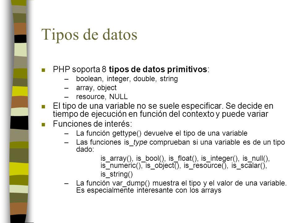 Tipos de datos n PHP soporta 8 tipos de datos primitivos: –boolean, integer, double, string –array, object –resource, NULL n El tipo de una variable no se suele especificar.