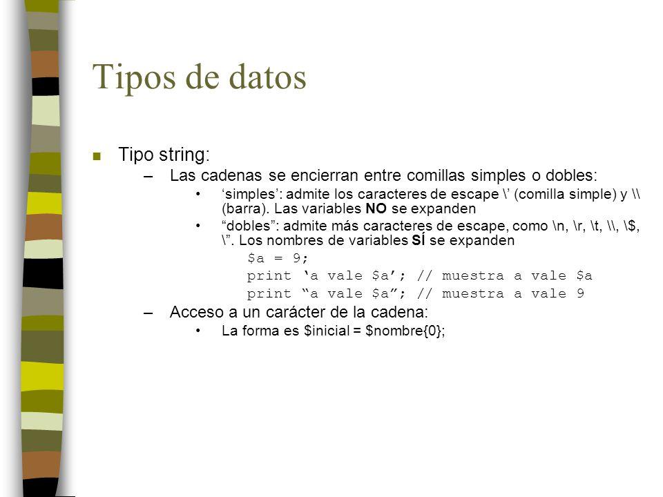 Tipos de datos n Tipo string: –Las cadenas se encierran entre comillas simples o dobles: simples: admite los caracteres de escape \ (comilla simple) y \\ (barra).