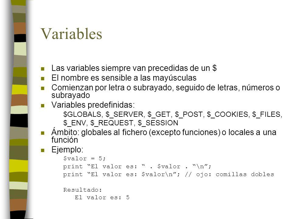 Variables n Las variables siempre van precedidas de un $ n El nombre es sensible a las mayúsculas n Comienzan por letra o subrayado, seguido de letras, números o subrayado n Variables predefinidas: $GLOBALS, $_SERVER, $_GET, $_POST, $_COOKIES, $_FILES, $_ENV, $_REQUEST, $_SESSION n Ámbito: globales al fichero (excepto funciones) o locales a una función n Ejemplo: $valor = 5; print El valor es:.