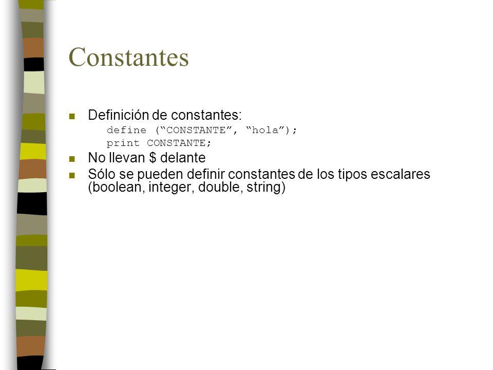 Constantes n Definición de constantes: define (CONSTANTE, hola); print CONSTANTE; n No llevan $ delante n Sólo se pueden definir constantes de los tipos escalares (boolean, integer, double, string)