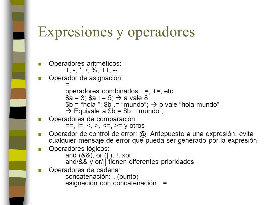Expresiones y operadores n Operadores aritméticos: +, -, *, /, %, ++, -- n Operador de asignación: = operadores combinados:.=, +=, etc $a = 3; $a += 5; a vale 8 $b = hola ; $b.= mundo; b vale hola mundo Equivale a $b = $b.