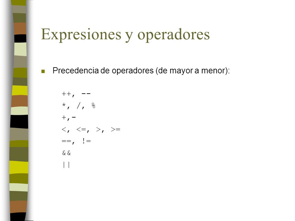 Expresiones y operadores n Precedencia de operadores (de mayor a menor): ++, -- *, /, % +,-, >= ==, != && ||