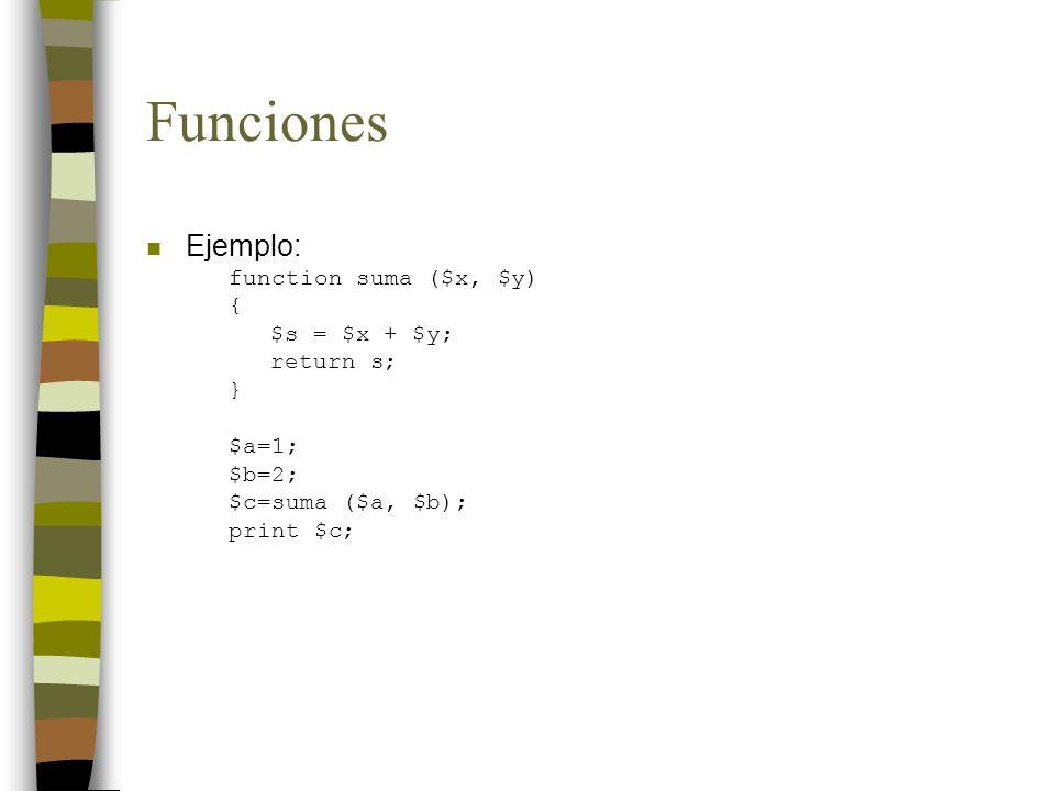 Funciones n Ejemplo: function suma ($x, $y) { $s = $x + $y; return s; } $a=1; $b=2; $c=suma ($a, $b); print $c;