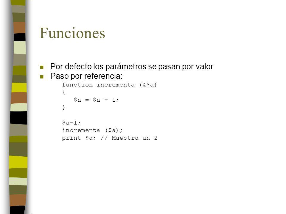 Funciones n Por defecto los parámetros se pasan por valor n Paso por referencia: function incrementa (&$a) { $a = $a + 1; } $a=1; incrementa ($a); pri