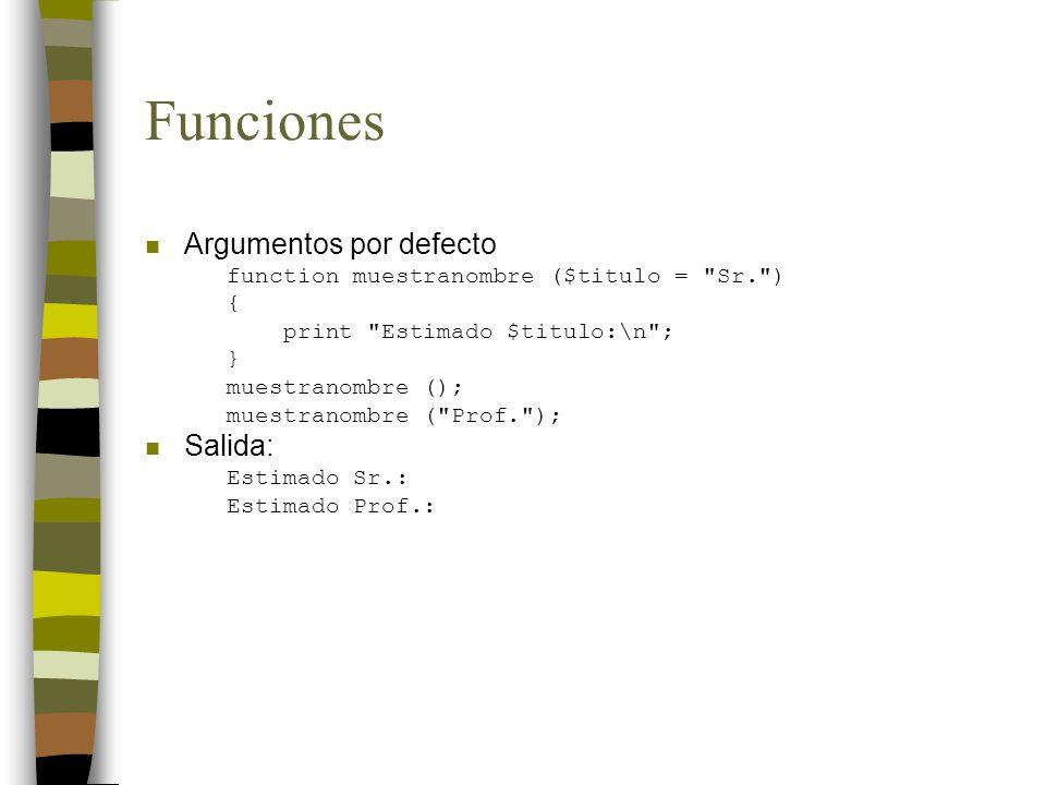 Funciones n Argumentos por defecto function muestranombre ($titulo = Sr. ) { print Estimado $titulo:\n ; } muestranombre (); muestranombre ( Prof. ); n Salida: Estimado Sr.: Estimado Prof.: