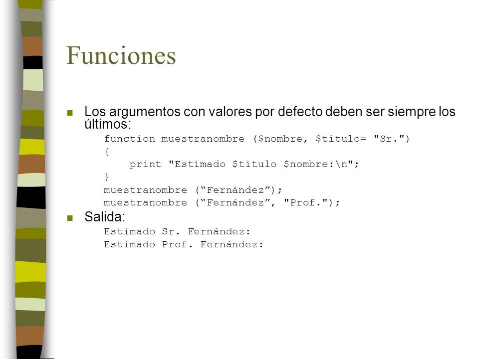 Funciones n Los argumentos con valores por defecto deben ser siempre los últimos: function muestranombre ($nombre, $titulo=