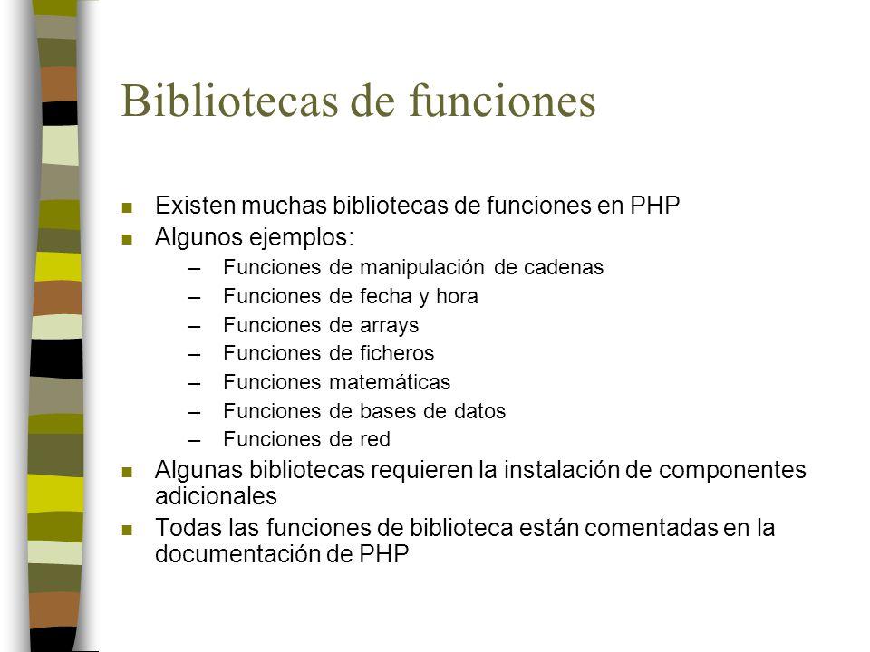 Bibliotecas de funciones n Existen muchas bibliotecas de funciones en PHP n Algunos ejemplos: –Funciones de manipulación de cadenas –Funciones de fecha y hora –Funciones de arrays –Funciones de ficheros –Funciones matemáticas –Funciones de bases de datos –Funciones de red n Algunas bibliotecas requieren la instalación de componentes adicionales n Todas las funciones de biblioteca están comentadas en la documentación de PHP