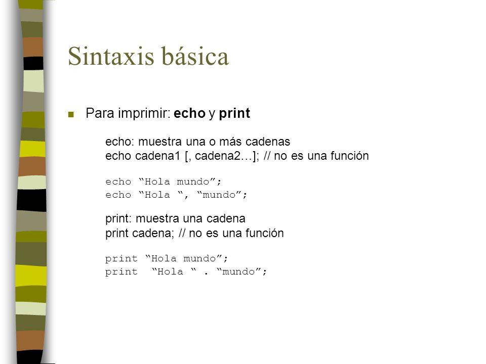 Sintaxis básica n Para imprimir: echo y print echo: muestra una o más cadenas echo cadena1 [, cadena2…]; // no es una función echo Hola mundo; echo Hola, mundo; print: muestra una cadena print cadena; // no es una función print Hola mundo; print Hola.
