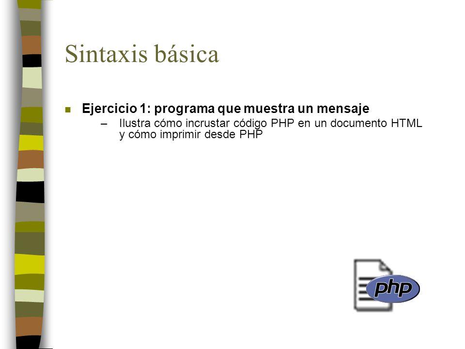 Sintaxis básica n Ejercicio 1: programa que muestra un mensaje –Ilustra cómo incrustar código PHP en un documento HTML y cómo imprimir desde PHP