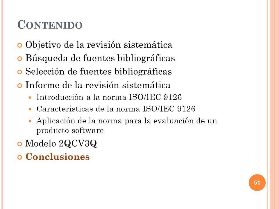 C ONTENIDO Objetivo de la revisión sistemática Búsqueda de fuentes bibliográficas Selección de fuentes bibliográficas Informe de la revisión sistemática Introducción a la norma ISO/IEC 9126 Características de la norma ISO/IEC 9126 Aplicación de la norma para la evaluación de un producto software Modelo 2QCV3Q Conclusiones 51